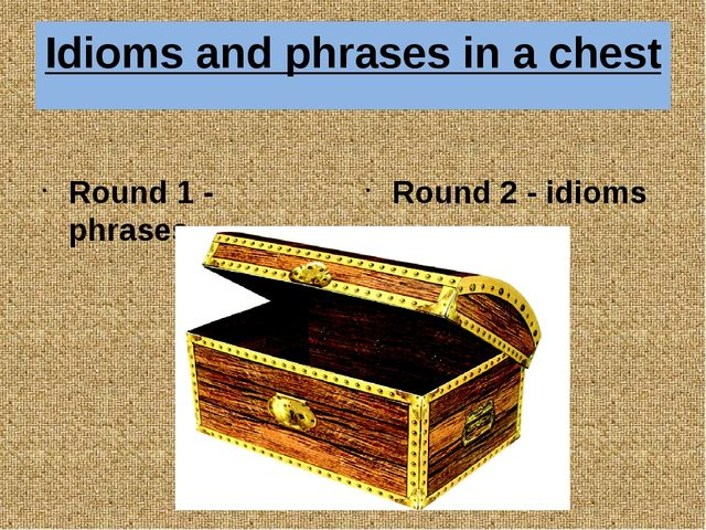 Idioms and phrases in a chest Round 1 - phrases Round 2 - idioms A game: idio...
