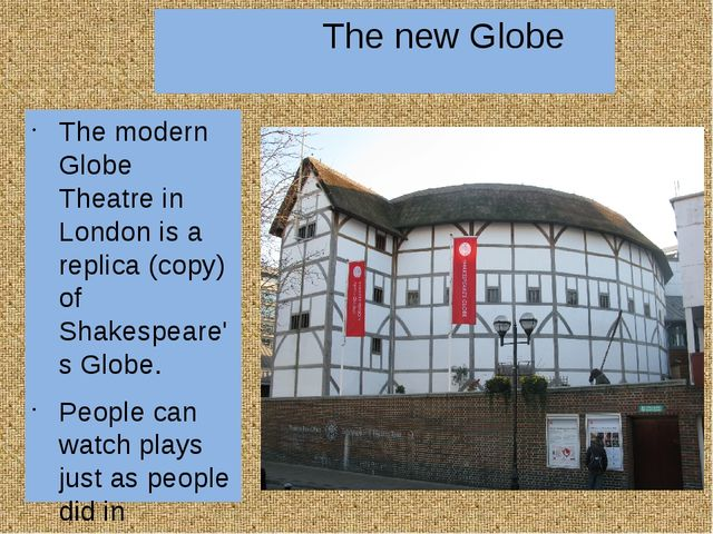 The new Globe The modern Globe Theatre in London is a replica (copy) of Shak...