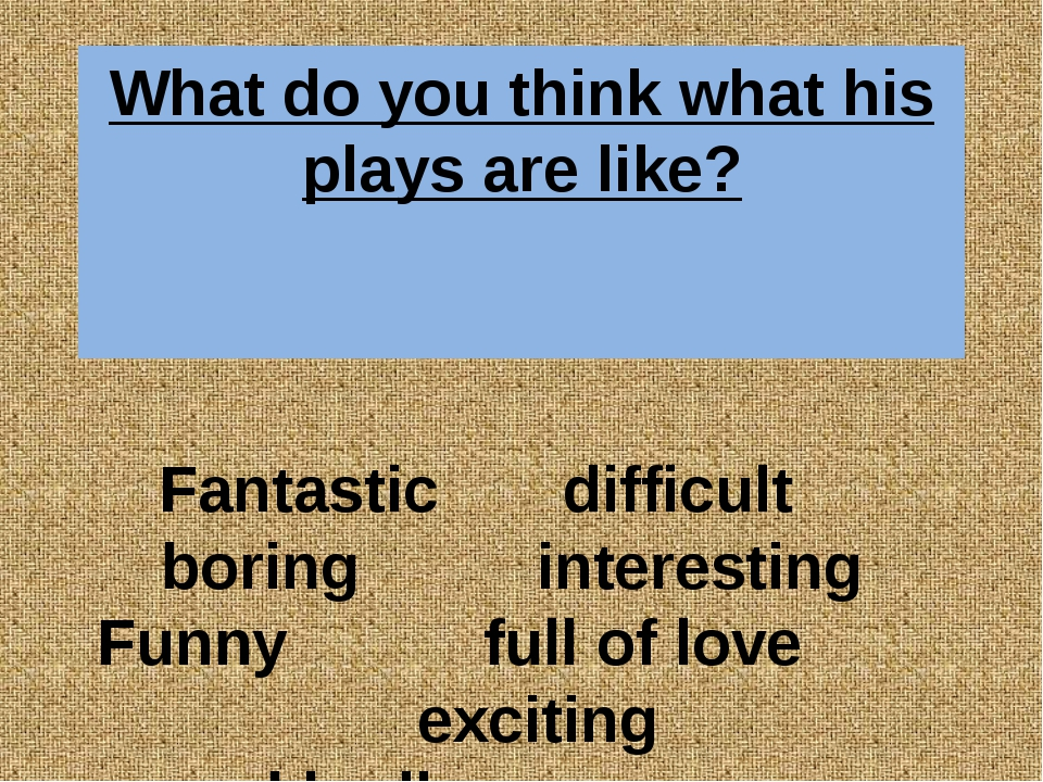 What do you think what his plays are like? Fantastic difficult boring interes...