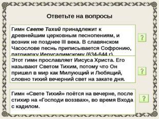Ответьте на вопросы 1. Что вы знаете об истории создания гимна «Свете Тихий»