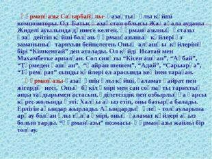 Құрманғазы Сағырбайұлы- қазақтың ұлы күйші композиторы. Ол Батыс Қазақстан о