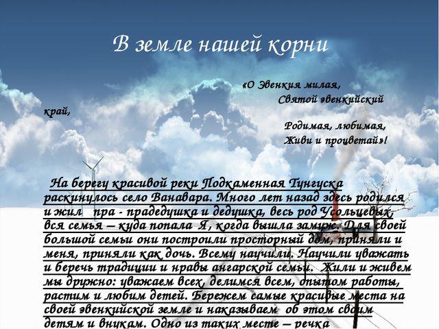 В земле нашей корни «О Эвенкия милая, Святой эвенкийский край, Родимая, любим...