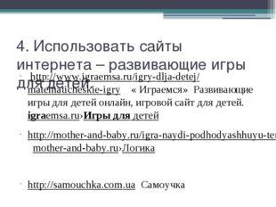 4. Использовать сайты интернета – развивающие игры для детей. http://www.igra