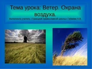 Тема урока: Ветер. Охрана воздуха. Выполнила учитель «Троицкой православной ш