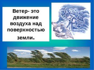 Ветер- это движение воздуха над поверхностью земли. Ветер- это движение возду