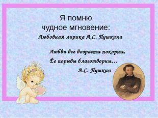 Любовная лирика А.С. Пушкина Любви все возрасты покорны, Ёе порывы благотворн