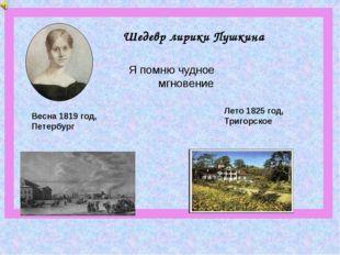 Шедевр лирики Пушкина Весна 1819 год, Петербург Лето 1825 год, Тригорское Я п