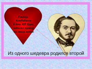 Глинка, влюбившись в дочь АП Керн, написал музыку на стихи поэта Из одного ше