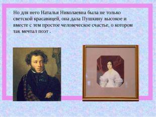 Но для него Наталья Николаевна была не только светской красавицей, она дала П