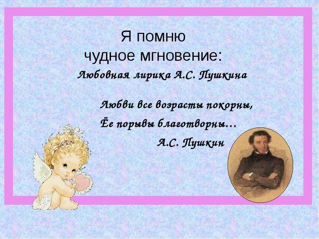 Любовная лирика А.С. Пушкина Любви все возрасты покорны, Ёе порывы благотворн...