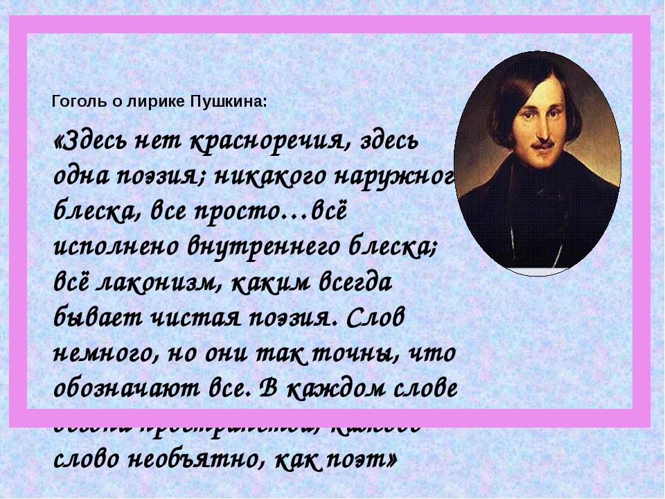 Гоголь о лирике Пушкина: «Здесь нет красноречия, здесь одна поэзия; никакого...
