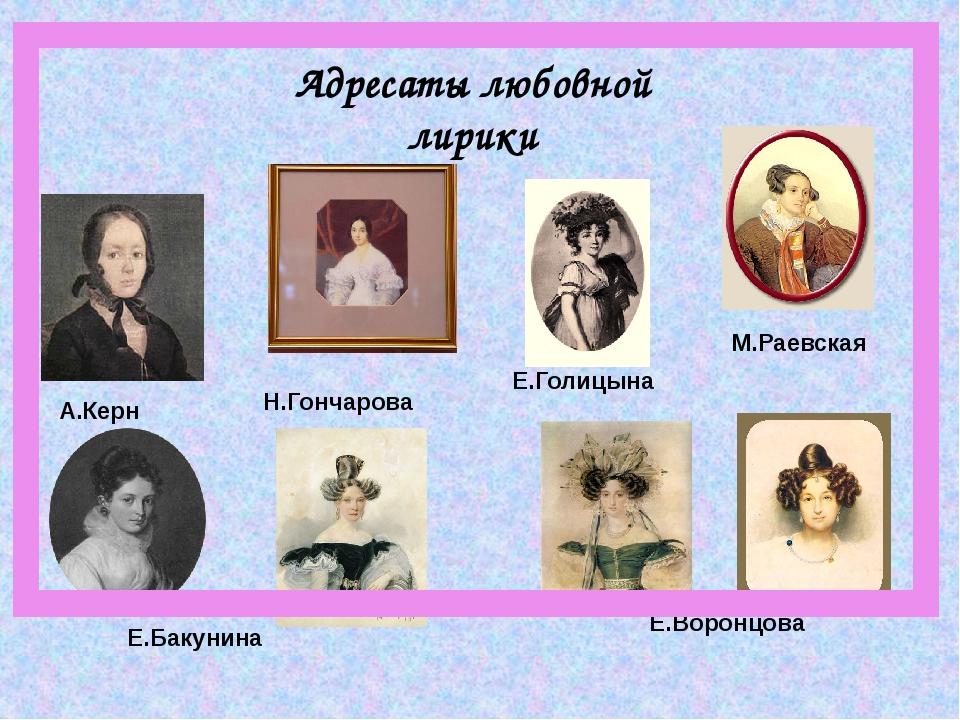 Адресаты любовной лирики Е.Голицына Е.Бакунина А.Керн М.Раевская Е.Воронцова...