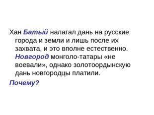 Хан Батый налагал дань на русские города и земли и лишь после их захвата, и э
