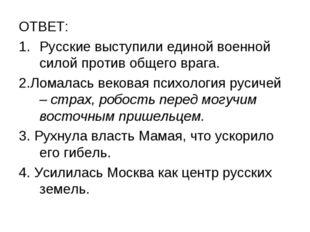 ОТВЕТ: Русские выступили единой военной силой против общего врага. 2.Ломалась