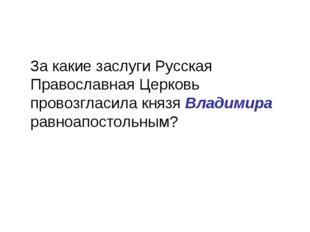 За какие заслуги Русская Православная Церковь провозгласила князя Владимира