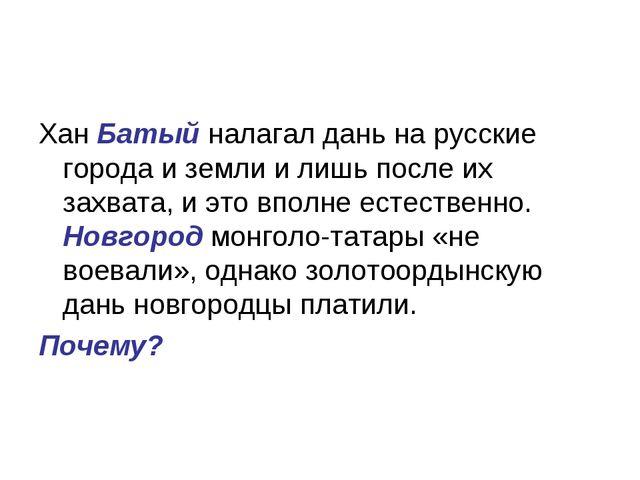 Хан Батый налагал дань на русские города и земли и лишь после их захвата, и э...