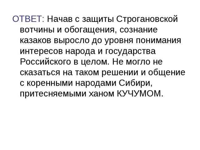 ОТВЕТ: Начав с защиты Строгановской вотчины и обогащения, сознание казаков вы...