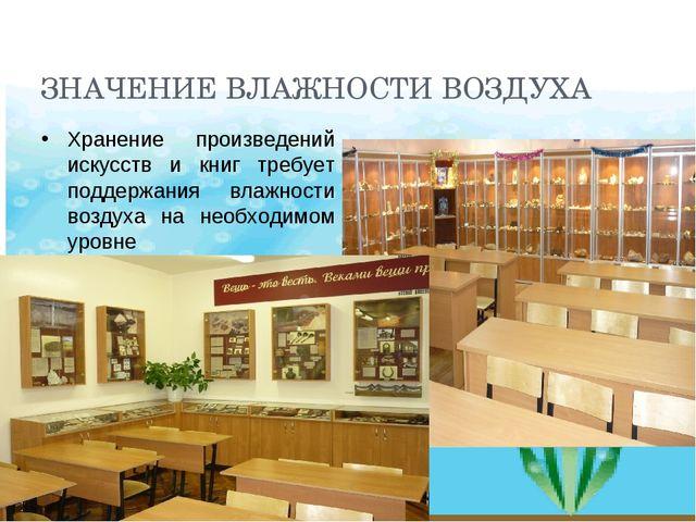 ЗНАЧЕНИЕ ВЛАЖНОСТИ ВОЗДУХА Хранение произведений искусств и книг требует подд...