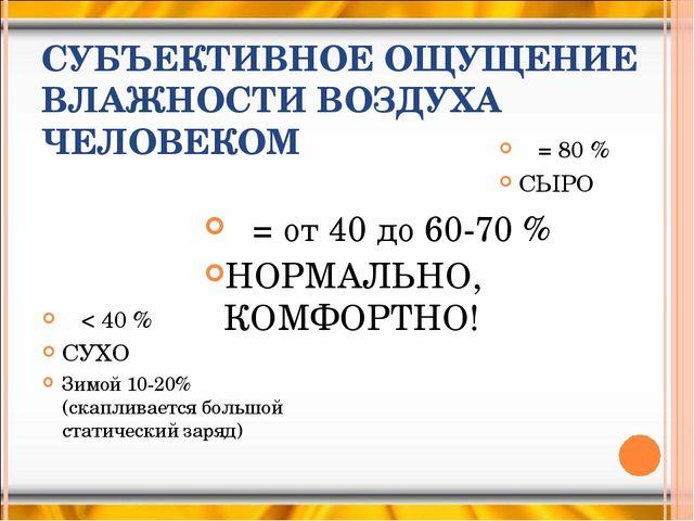 СУБЪЕКТИВНОЕ ОЩУЩЕНИЕ ВЛАЖНОСТИ ВОЗДУХА ЧЕЛОВЕКОМ φ < 40 % СУХО Зимой 10-20%...