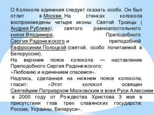 О Колоколе единения следует сказать особо. Он был отлит вМоскве.На стенках