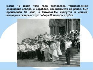 Когда 10 июня 1913 года состоялось торжественное освящение собора, с кораблей