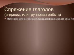 Спряжение глаголов (индивид. или групповая работа) http://files.school-collec