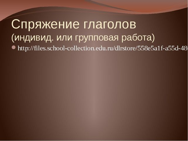 Спряжение глаголов (индивид. или групповая работа) http://files.school-collec...