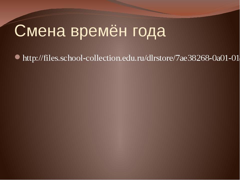 Смена времён года http://files.school-collection.edu.ru/dlrstore/7ae38268-0a0...