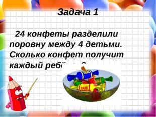 Задача 1 24 конфеты разделили поровну между 4 детьми. Сколько конфет получит