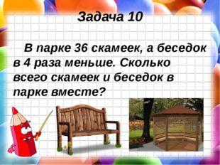 Задача 10 В парке 36 скамеек, а беседок в 4 раза меньше. Сколько всего скамее