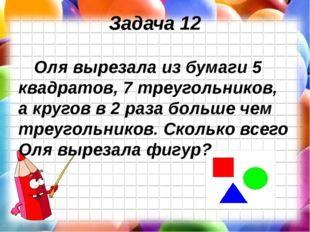 Задача 12 Оля вырезала из бумаги 5 квадратов, 7 треугольников, а кругов в 2 р