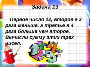 Задача 13 Первое число 12, второе в 3 раза меньше, а третье в 4 раза больше ч