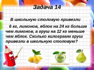 Задача 14 В школьную столовую привезли 6 кг, лимонов, яблок на 24 кг больше ч
