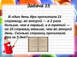 Задача 15 В один день Ира прочитала 21 страницу, во второй — в 2 раза больше,