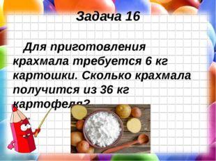 Задача 16 Для приготовления крахмала требуется 6 кг картошки. Сколько крахмал