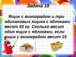 Задача 18 Ящик с виноградом и три одинаковых ящика с яблоками весят 45 кг. Ск