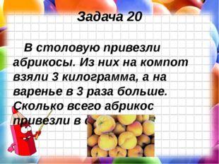 Задача 20 В столовую привезли абрикосы. Из них на компот взяли 3 килограмма,
