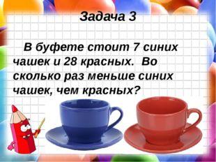 Задача 3 В буфете стоит 7 синих чашек и 28 красных. Во сколько раз меньше син