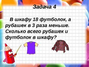 Задача 4 В шкафу 18 футболок, а рубашек в 3 раза меньше. Сколько всего рубаше