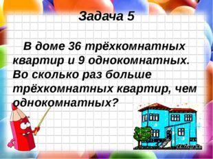 Задача 5 В доме 36 трёхкомнатных квартир и 9 однокомнатных. Во сколько раз бо