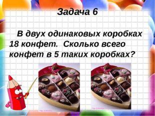 Задача 6 В двух одинаковых коробках 18 конфет. Сколько всего конфет в 5 таких