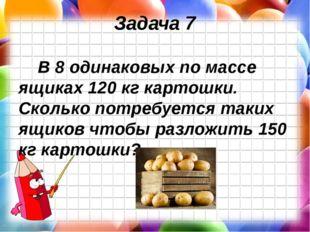 Задача 7 В 8 одинаковых по массе ящиках 120 кг картошки. Сколько потребуется