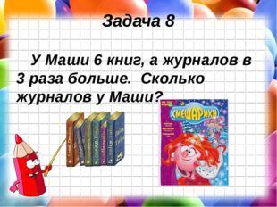 Задача 8 У Маши 6 книг, а журналов в 3 раза больше. Сколько журналов у Маши?