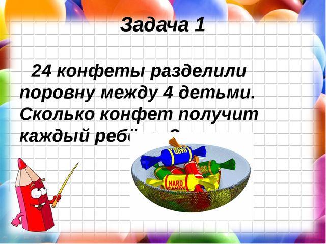 Задача 1 24 конфеты разделили поровну между 4 детьми. Сколько конфет получит...