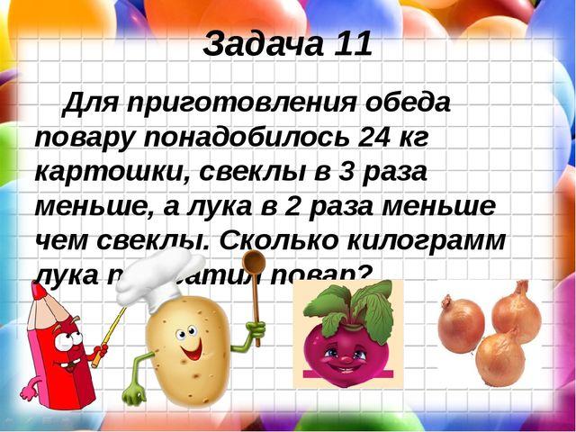 Задача 11 Для приготовления обеда повару понадобилось 24 кг картошки, свеклы...