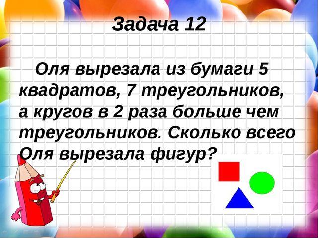 Задача 12 Оля вырезала из бумаги 5 квадратов, 7 треугольников, а кругов в 2 р...
