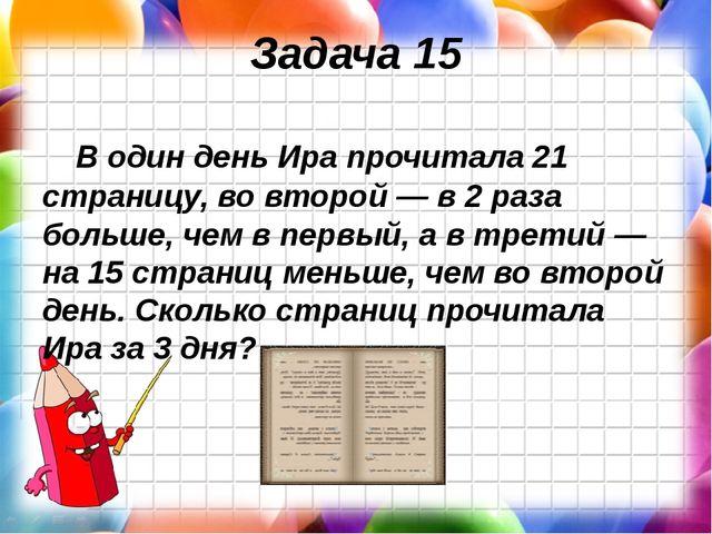 Задача 15 В один день Ира прочитала 21 страницу, во второй — в 2 раза больше,...