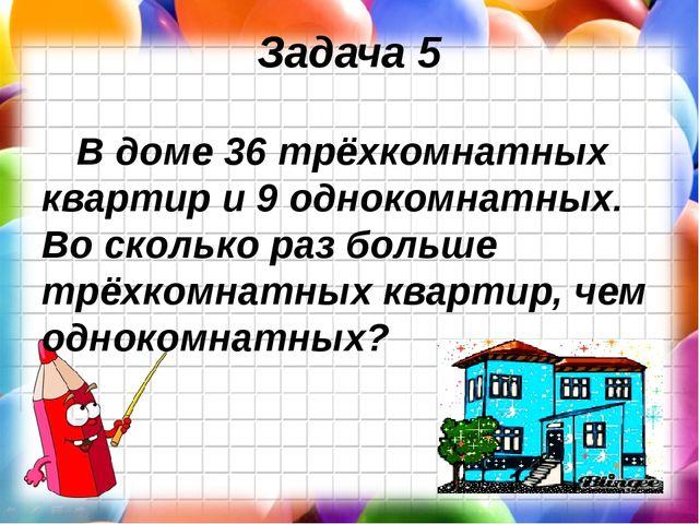 Задача 5 В доме 36 трёхкомнатных квартир и 9 однокомнатных. Во сколько раз бо...