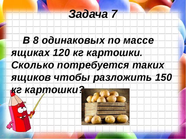 Задача 7 В 8 одинаковых по массе ящиках 120 кг картошки. Сколько потребуется...