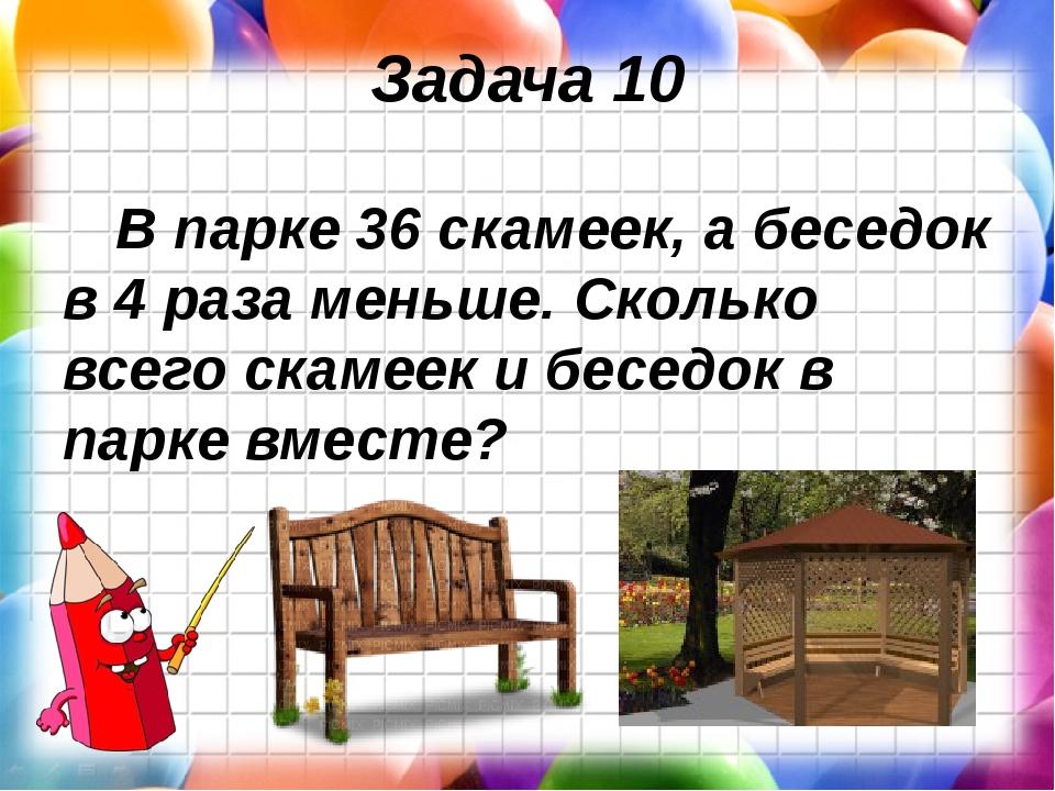 Задача 10 В парке 36 скамеек, а беседок в 4 раза меньше. Сколько всего скамее...